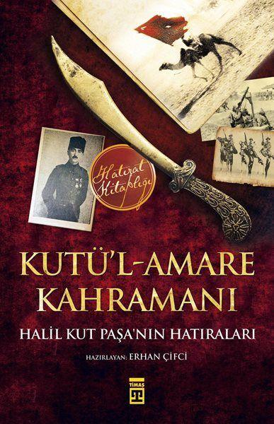Kutül Amare Kahramanı Halil Kut Paşanın Hatıraları